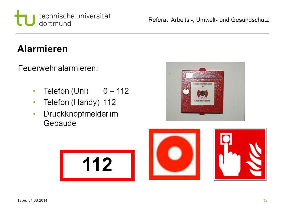 Tepe, 01.08.2014 Referat Arbeits -, Umwelt- und Gesundschutz Alarmieren 12 Feuerwehr alarmieren: Telefon (Uni) 0 – 112 Telefon (Handy) 112 Druckknopfmelder im Gebäude 112