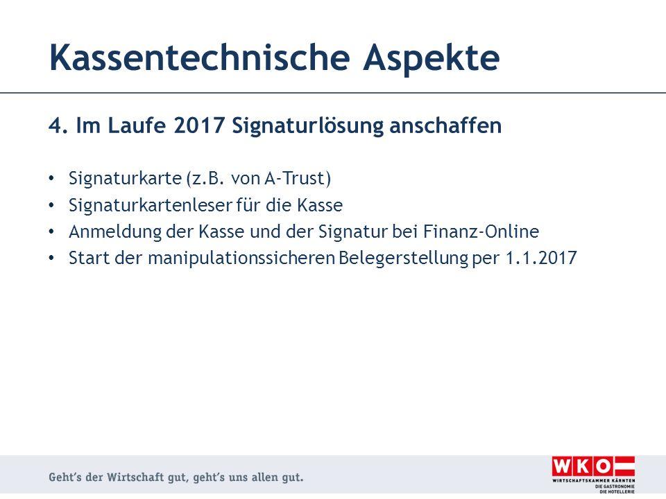 Kassentechnische Aspekte 4. Im Laufe 2017 Signaturlösung anschaffen Signaturkarte (z.B. von A-Trust) Signaturkartenleser für die Kasse Anmeldung der K