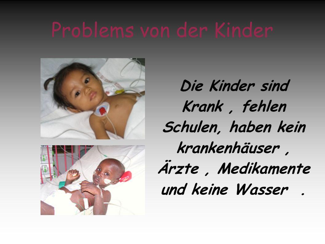 Problems von der Kinder Die Kinder sind Krank, fehlen Schulen, haben kein krankenhäuser, Ärzte, Medikamente und keine Wasser.