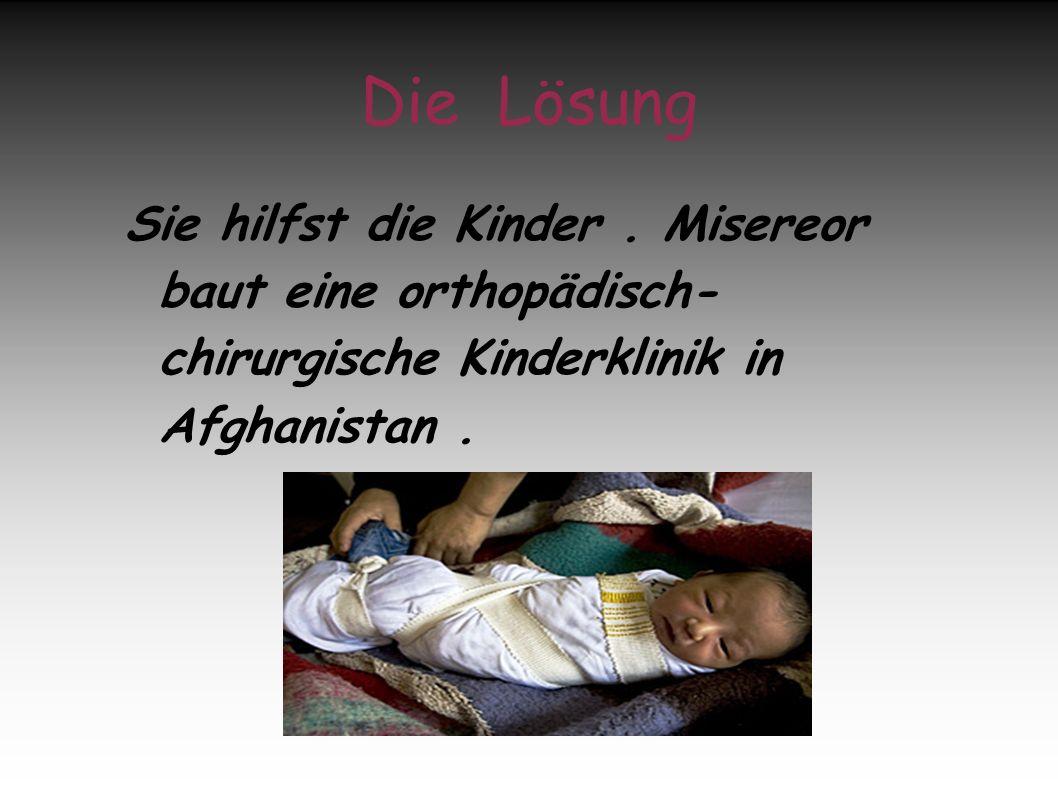 Die Lösung Sie hilfst die Kinder. Misereor baut eine orthopädisch- chirurgische Kinderklinik in Afghanistan.