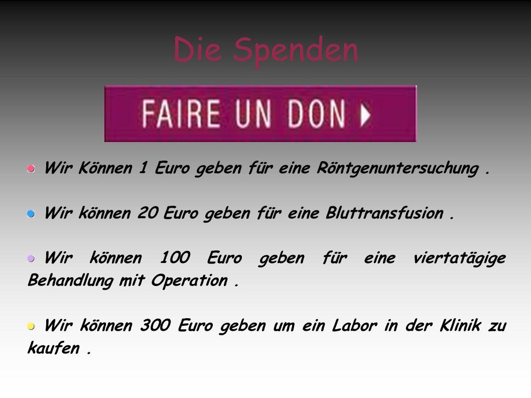 Die Spenden Wir Können 1 Euro geben für eine Röntgenuntersuchung. Wir können 20 Euro geben für eine Bluttransfusion. Wir können 100 Euro geben für ein
