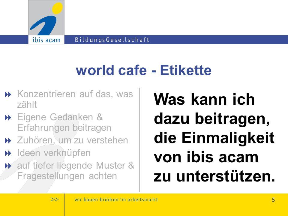 5 world cafe - Etikette  Konzentrieren auf das, was zählt  Eigene Gedanken & Erfahrungen beitragen  Zuhören, um zu verstehen  Ideen verknüpfen  auf tiefer liegende Muster & Fragestellungen achten Was kann ich dazu beitragen, die Einmaligkeit von ibis acam zu unterstützen.