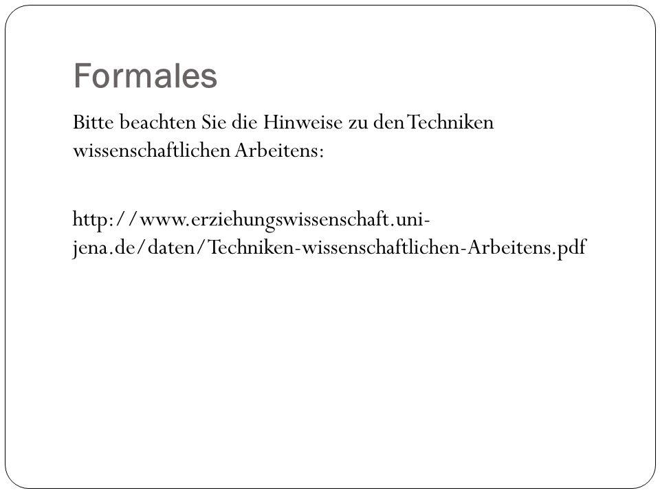 Formales Bitte beachten Sie die Hinweise zu den Techniken wissenschaftlichen Arbeitens: http://www.erziehungswissenschaft.uni- jena.de/daten/Techniken-wissenschaftlichen-Arbeitens.pdf