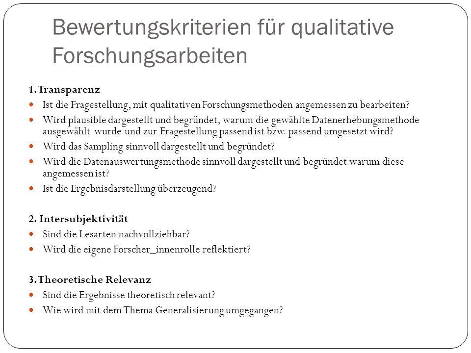 Bewertungskriterien für qualitative Forschungsarbeiten 1. Transparenz Ist die Fragestellung, mit qualitativen Forschungsmethoden angemessen zu bearbei
