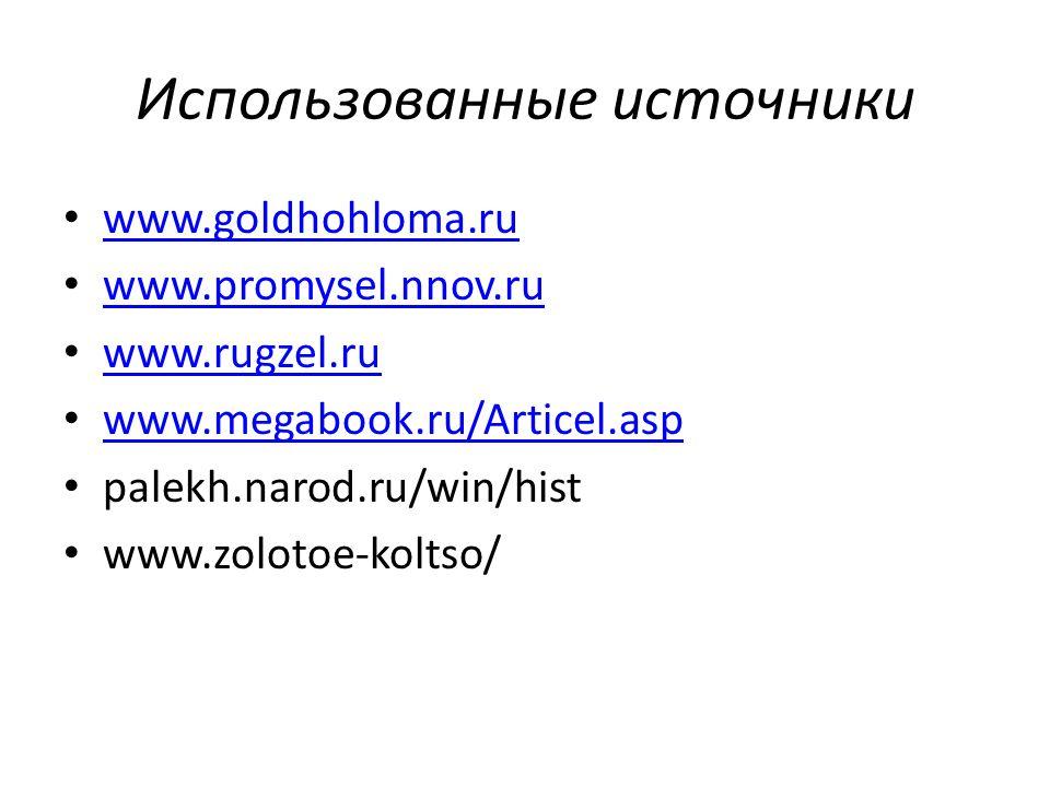 Использованные источники www.goldhohloma.ru www.promysel.nnov.ru www.rugzel.ru www.megabook.ru/Articel.asp palekh.narod.ru/win/hist www.zolotoe-koltso/