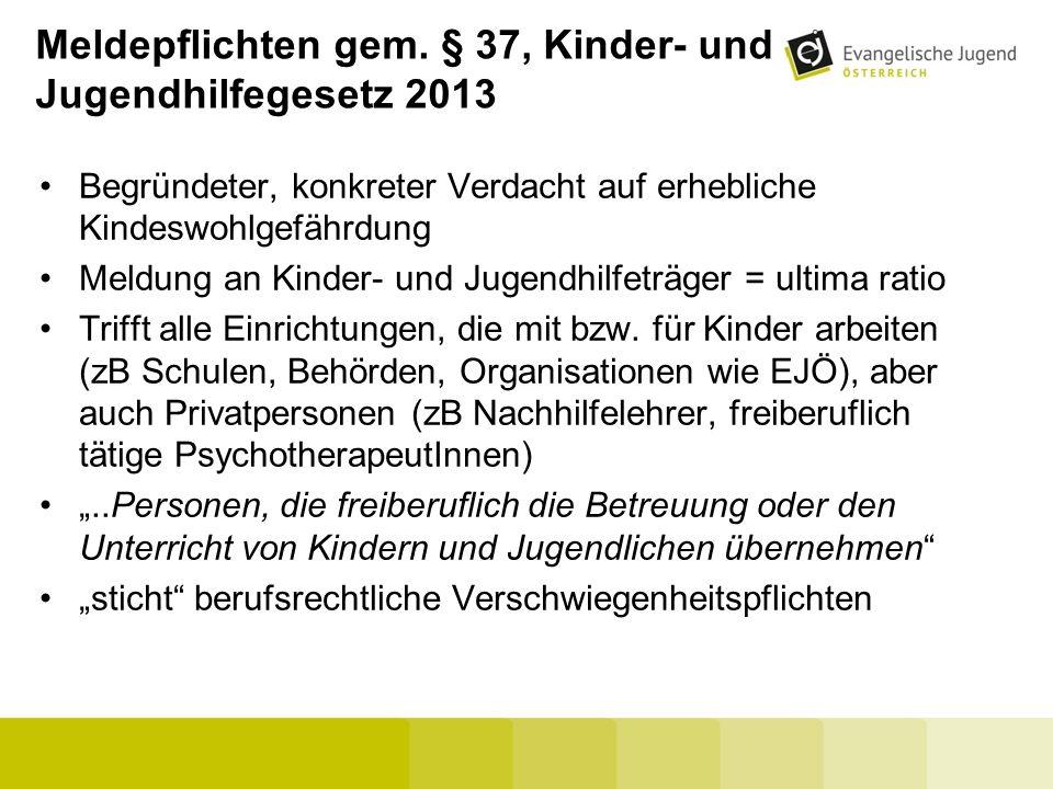 Meldepflichten gem. § 37, Kinder- und Jugendhilfegesetz 2013 Begründeter, konkreter Verdacht auf erhebliche Kindeswohlgefährdung Meldung an Kinder- un