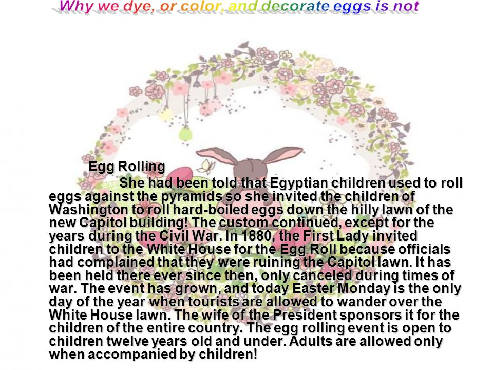 Egg Rolling Egg Rolling She had been told that Egyptian children used to roll eggs against the pyramids so she invited the children of Washington to roll hard-boiled eggs down the hilly lawn of the new Capitol building.