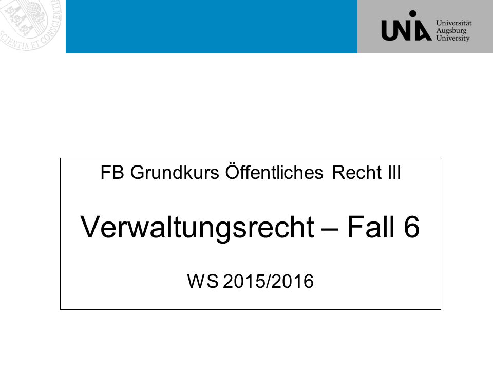 Verwaltungsrecht – Fall 6 FB Grundkurs Öffentliches Recht III Verwaltungsrecht – Fall 6 WS 2015/2016