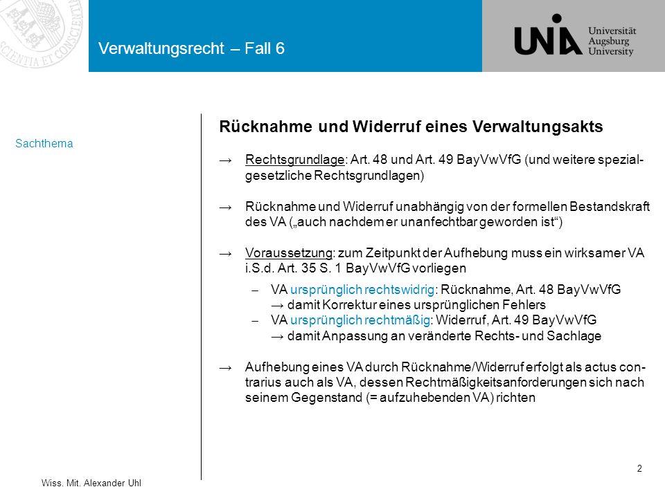 Verwaltungsrecht – Fall 6 2 Wiss. Mit. Alexander Uhl Rücknahme und Widerruf eines Verwaltungsakts →Rechtsgrundlage: Art. 48 und Art. 49 BayVwVfG (und