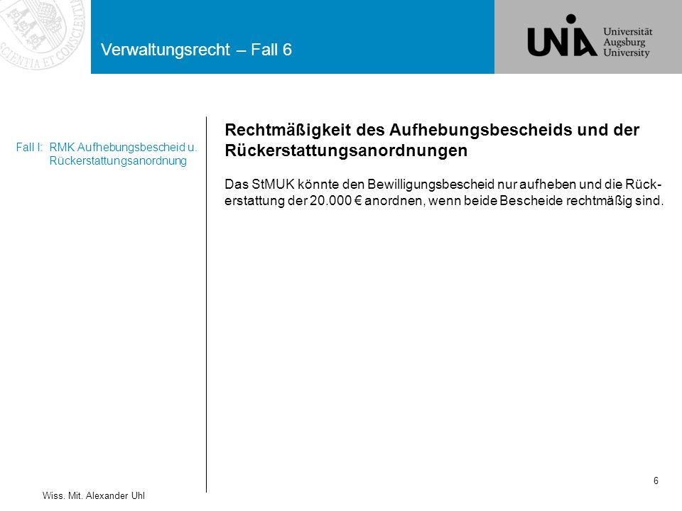 Verwaltungsrecht – Fall 6 6 Wiss. Mit. Alexander Uhl Fall I:RMK Aufhebungsbescheid u. Rückerstattungsanordnung Rechtmäßigkeit des Aufhebungsbescheids