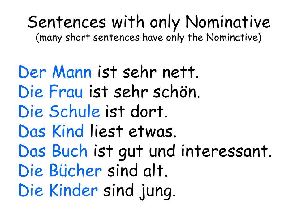 Sentences with only Nominative (many short sentences have only the Nominative) Der Mann ist sehr nett. Die Frau ist sehr schön. Die Schule ist dort. D