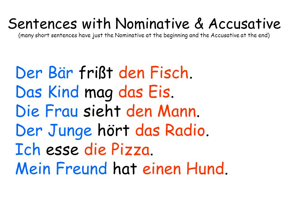 Sentences with Nominative & Accusative & Dative (many short sentences have just the Nominative at the beginning and the Accusative at the end & dative will be in the middle) Der Mann gibt dem Delfin einen Fisch.