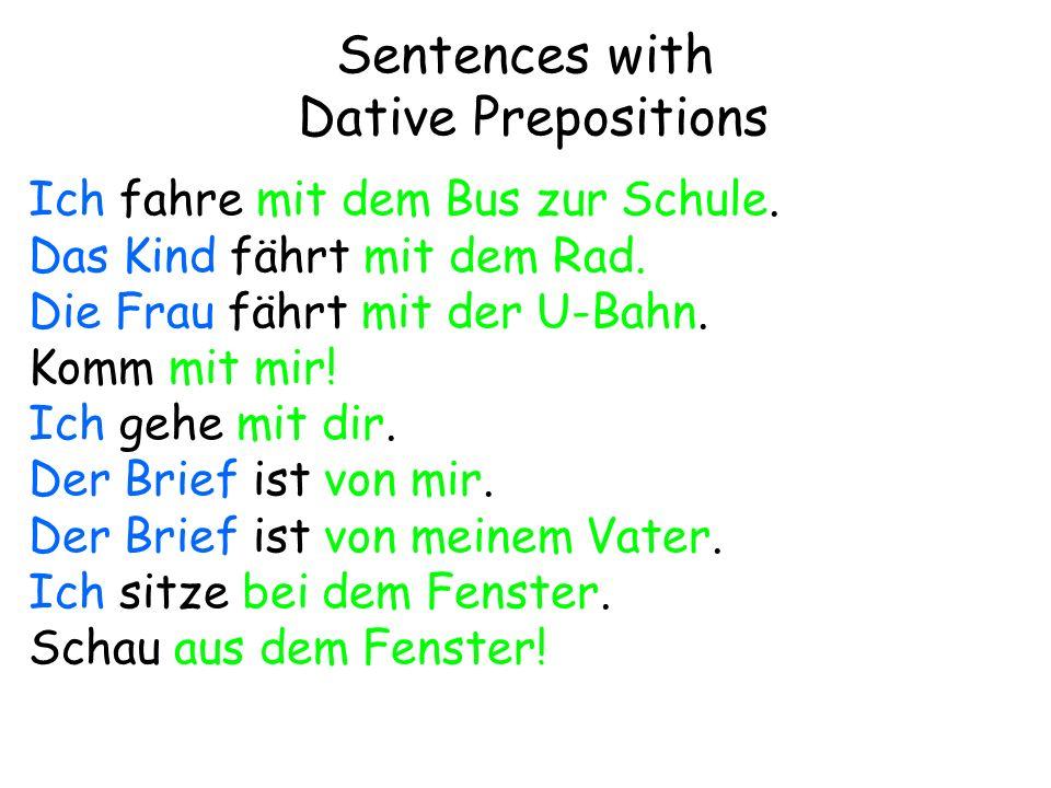 Sentences with Dative Prepositions Ich fahre mit dem Bus zur Schule. Das Kind fährt mit dem Rad. Die Frau fährt mit der U-Bahn. Komm mit mir! Ich gehe
