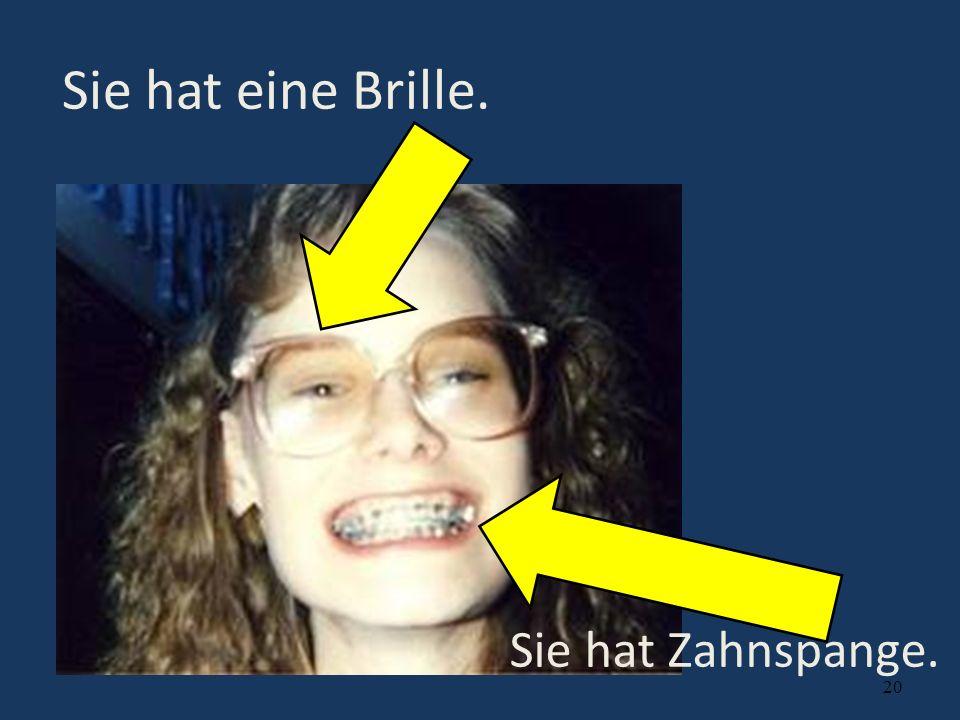 20 Sie hat eine Brille. Sie hat Zahnspange.