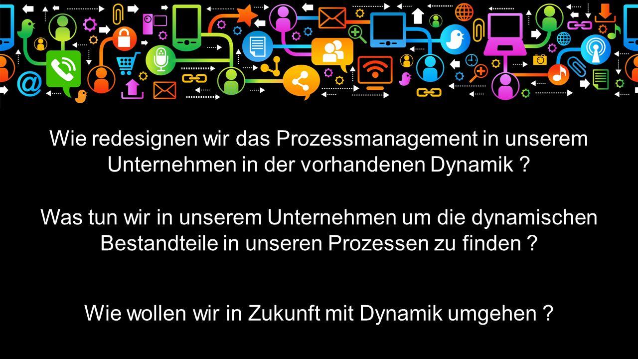 Wie redesignen wir das Prozessmanagement in unserem Unternehmen in der vorhandenen Dynamik ? Was tun wir in unserem Unternehmen um die dynamischen Bes