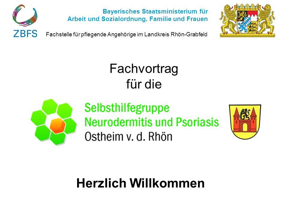 Fachvortrag für die Herzlich Willkommen Fachstelle für pflegende Angehörige im Landkreis Rhön-Grabfeld Bayerisches Staatsministerium für Arbeit und So