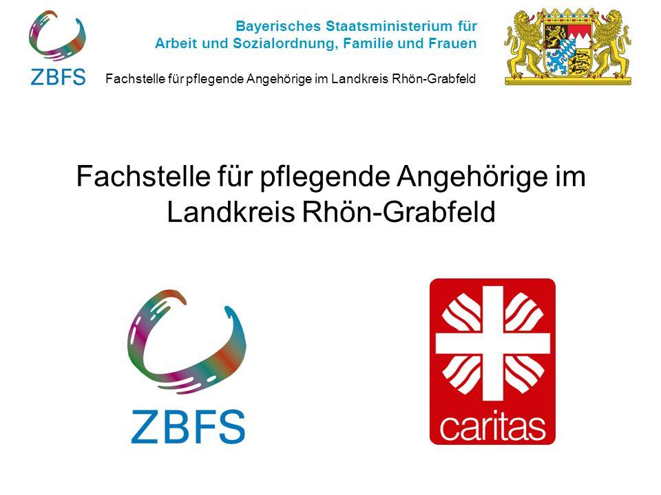 Fachstelle für pflegende Angehörige im Landkreis Rhön-Grabfeld Bayerisches Staatsministerium für Arbeit und Sozialordnung, Familie und Frauen