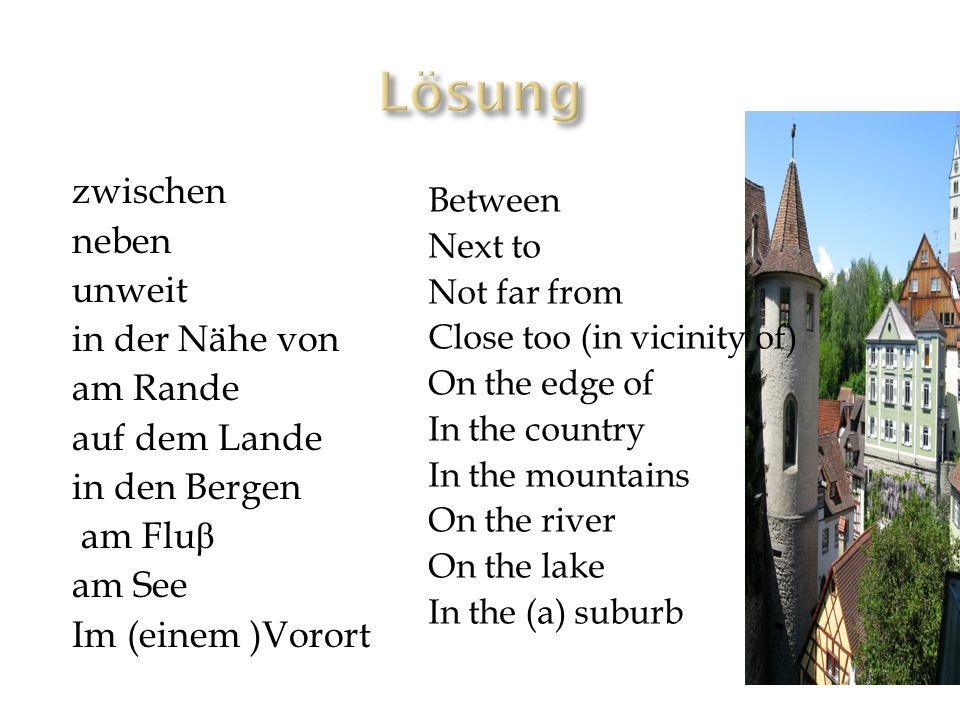 zwischen neben unweit in der Nähe von am Rande auf dem Lande in den Bergen am Flu β am See Im (einem )Vorort Between Next to Not far from Close too (in vicinity of) On the edge of In the country In the mountains On the river On the lake In the (a) suburb