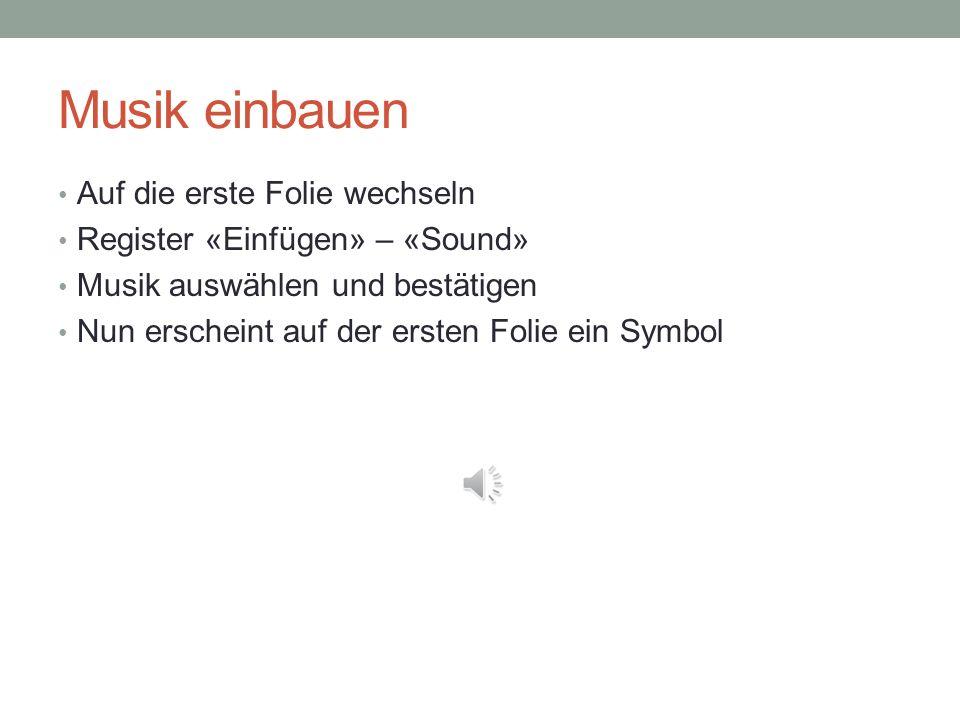 Musik einbauen Auf die erste Folie wechseln Register «Einfügen» – «Sound» Musik auswählen und bestätigen Nun erscheint auf der ersten Folie ein Symbol