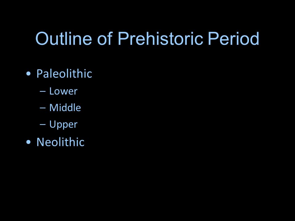 Outline of Prehistoric Period Paleolithic –Lower –Middle –Upper Neolithic