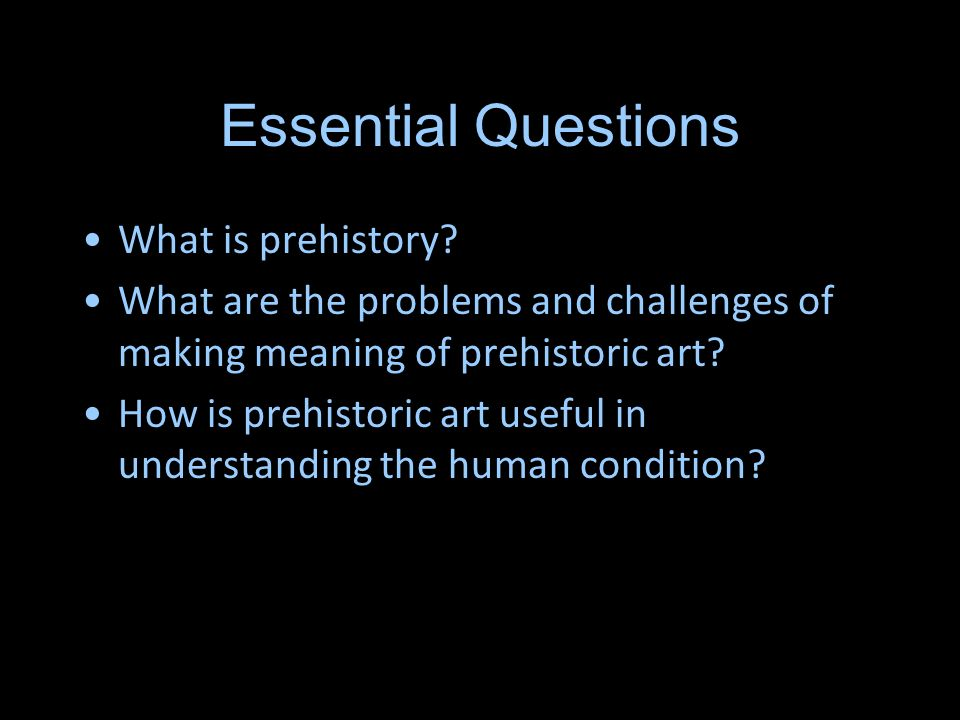 Essential Questions What is prehistory? What are the problems and challenges of making meaning of prehistoric art? How is prehistoric art useful in un