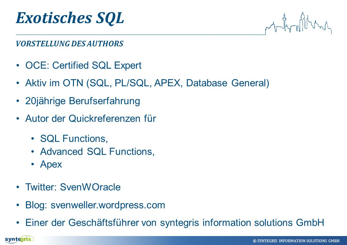 © SYNTEGRIS INFORMATION SOLUTIONS GMBH Exotisches SQL with bliste (bst) as (select chr(ascii( A )+level-1) from dual connect by level < ascii( Z )-ascii( A )+1) select l.bst from bliste l left join akten a on a.buchstabe=l.bst and a.vorgang = 1 order by 1; AUSLÖSER