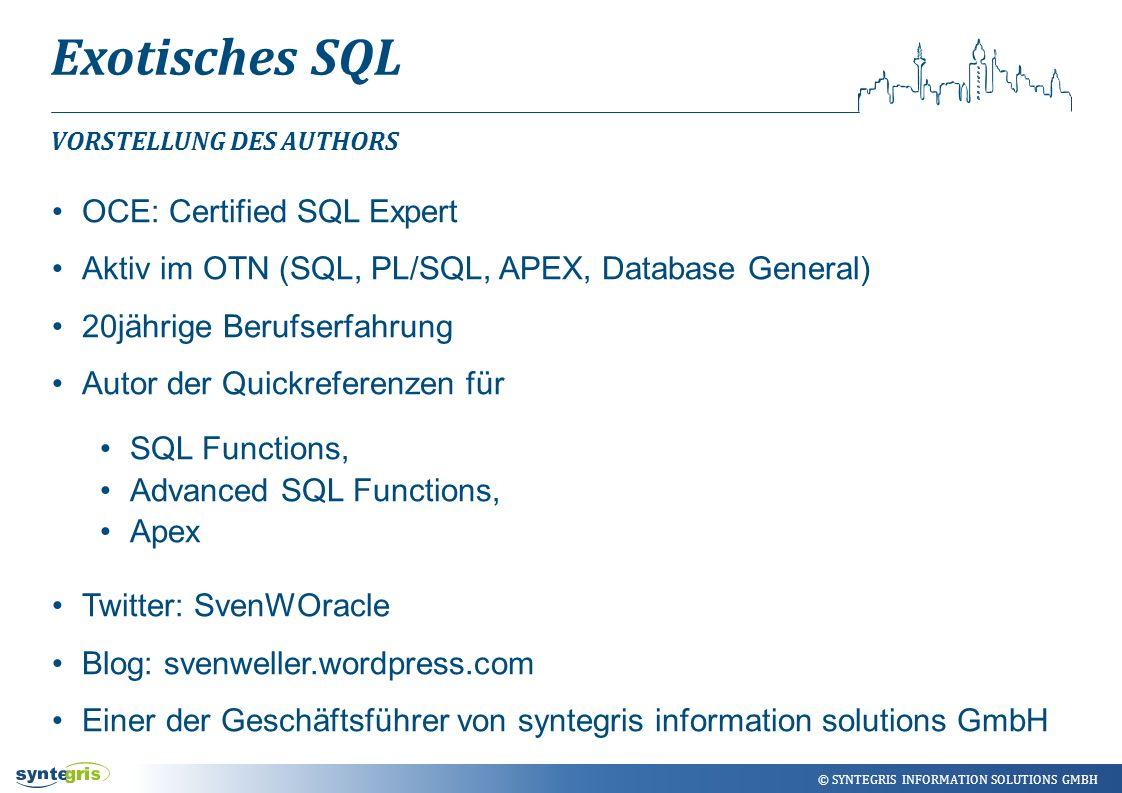 © SYNTEGRIS INFORMATION SOLUTIONS GMBH Exotisches SQL VORSTELLUNG DES AUTHORS OCE: Certified SQL Expert Aktiv im OTN (SQL, PL/SQL, APEX, Database Gene