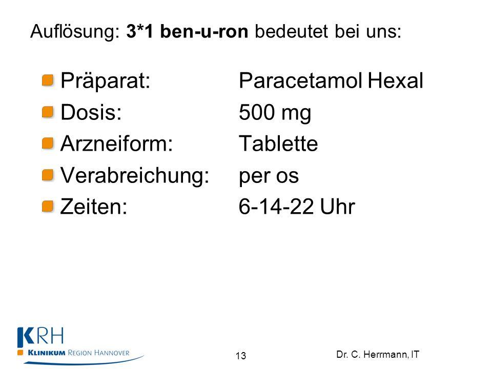 Dr. C. Herrmann, IT Auflösung: 3*1 ben-u-ron bedeutet bei uns: 13 Präparat:Paracetamol Hexal Dosis:500 mg Arzneiform:Tablette Verabreichung: per os Ze