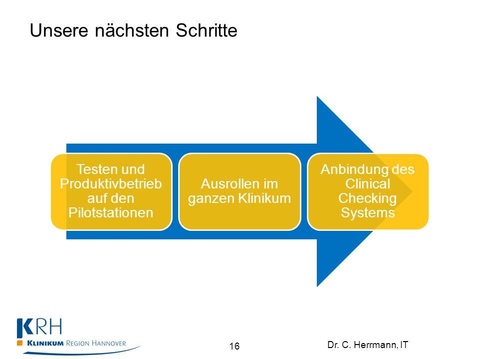 Dr. C. Herrmann, IT Unsere nächsten Schritte Testen und Produktivbetrieb auf den Pilotstationen Ausrollen im ganzen Klinikum Anbindung des Clinical Ch