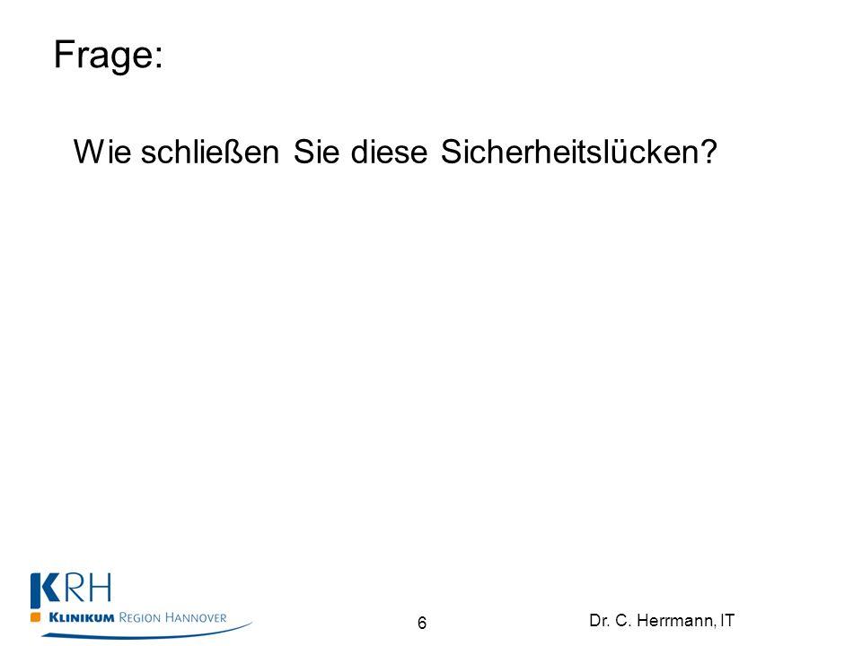 Dr. C. Herrmann, IT Frage: Wie schließen Sie diese Sicherheitslücken? 6
