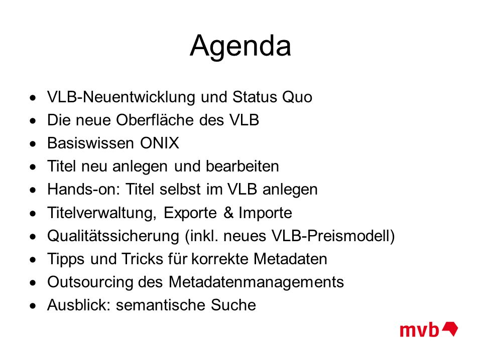 Agenda  VLB-Neuentwicklung und Status Quo  Die neue Oberfläche des VLB  Basiswissen ONIX  Titel neu anlegen und bearbeiten  Hands-on: Titel selbs