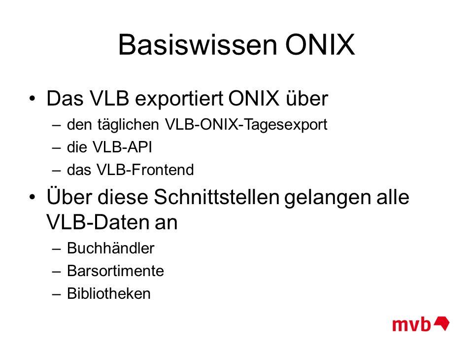 Basiswissen ONIX Das VLB exportiert ONIX über –den täglichen VLB-ONIX-Tagesexport –die VLB-API –das VLB-Frontend Über diese Schnittstellen gelangen al