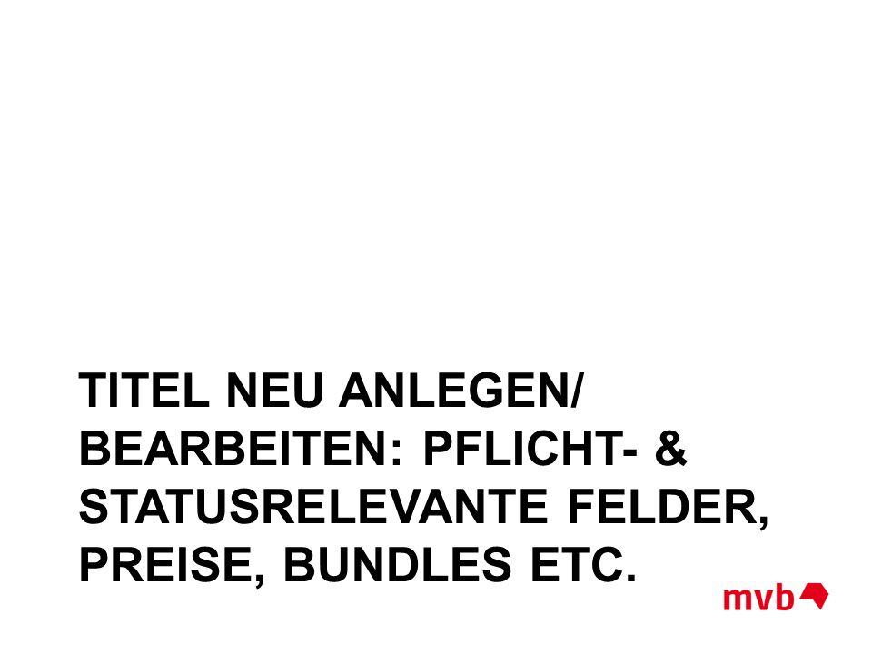 TITEL NEU ANLEGEN/ BEARBEITEN: PFLICHT- & STATUSRELEVANTE FELDER, PREISE, BUNDLES ETC.