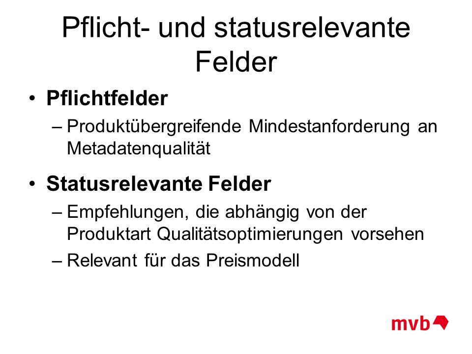 Pflicht- und statusrelevante Felder Pflichtfelder –Produktübergreifende Mindestanforderung an Metadatenqualität Statusrelevante Felder –Empfehlungen,