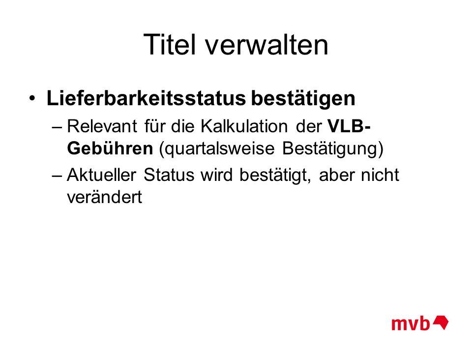 Titel verwalten Lieferbarkeitsstatus bestätigen –Relevant für die Kalkulation der VLB- Gebühren (quartalsweise Bestätigung) –Aktueller Status wird bes