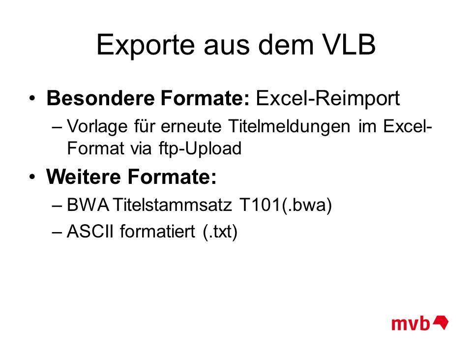 Exporte aus dem VLB Besondere Formate: Excel-Reimport –Vorlage für erneute Titelmeldungen im Excel- Format via ftp-Upload Weitere Formate: –BWA Titels