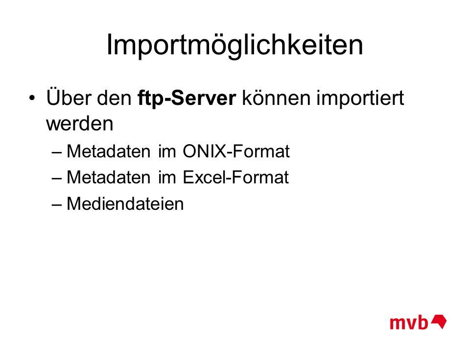 Importmöglichkeiten Über den ftp-Server können importiert werden –Metadaten im ONIX-Format –Metadaten im Excel-Format –Mediendateien