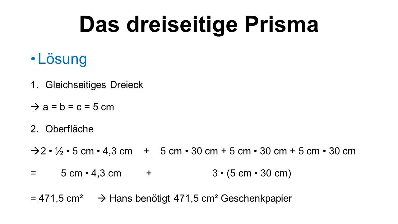 Das dreiseitige Prisma Lösung 1.Gleichseitiges Dreieck  a = b = c = 5 cm 2.Oberfläche  2 ½ 5 cm 4,3 cm + 5 cm 30 cm + 5 cm 30 cm + 5 cm 30 cm = 5 cm 4,3 cm + 3 (5 cm 30 cm) = 471,5 cm²  Hans benötigt 471,5 cm² Geschenkpapier