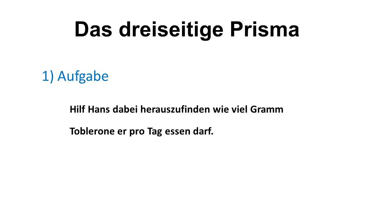 Das dreiseitige Prisma 1)Aufgabe Hilf Hans dabei herauszufinden wie viel Gramm Toblerone er pro Tag essen darf.