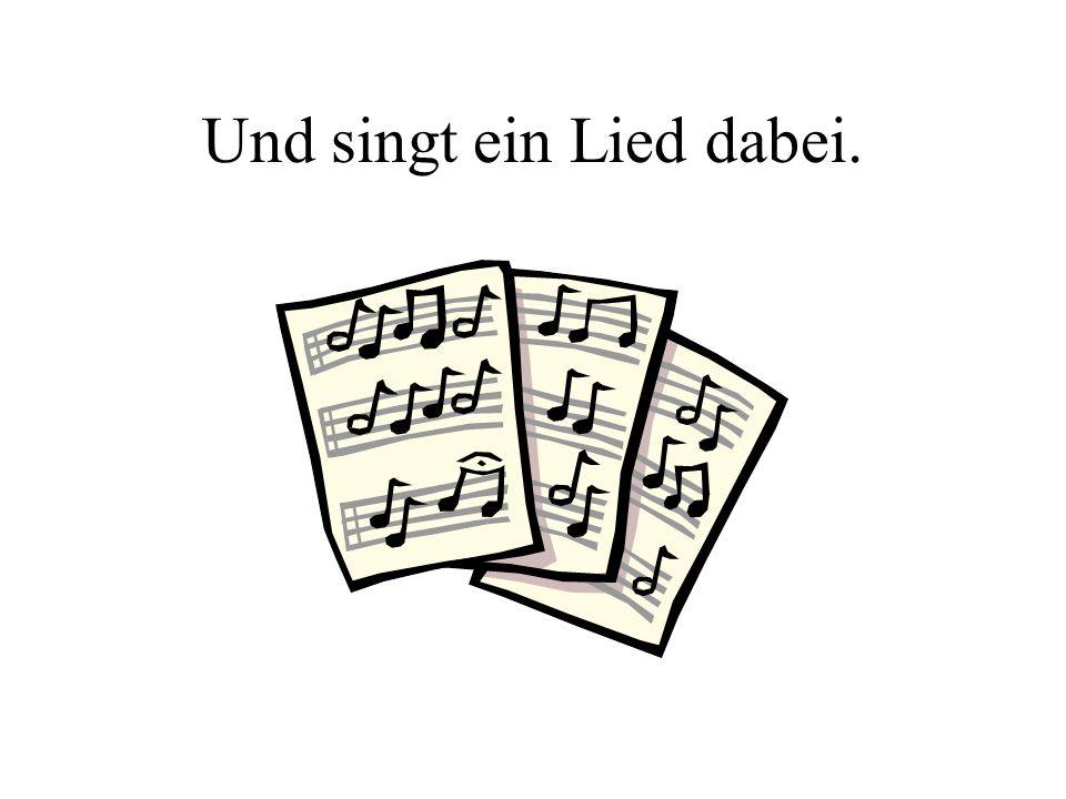 Und singt ein Lied dabei.