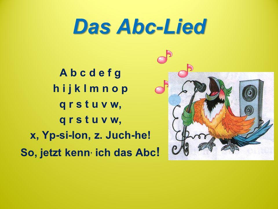 Das Abc-Lied A b c d e f g h i j k l m n o p q r s t u v w, x, Yp-si-lon, z. Juch-he! So, jetzt kenn, ich das Abc !