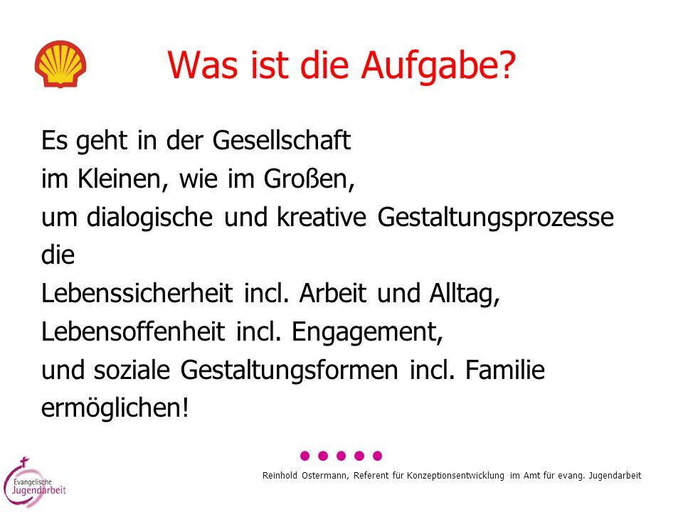 Reinhold Ostermann, Referent für Konzeptionsentwicklung im Amt für evang. Jugendarbeit Was ist die Aufgabe? Es geht in der Gesellschaft im Kleinen, wi