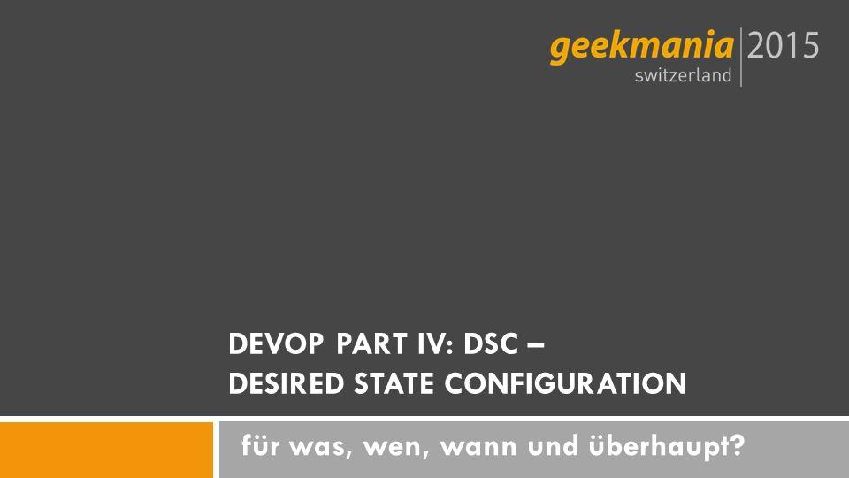 für was, wen, wann und überhaupt DEVOP PART IV: DSC – DESIRED STATE CONFIGURATION