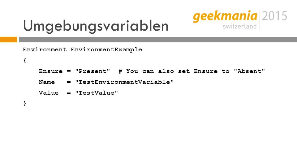Umgebungsvariablen Environment EnvironmentExample { Ensure = Present # You can also set Ensure to Absent Name = TestEnvironmentVariable Value = TestValue }