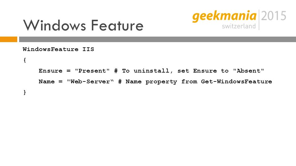 Windows Feature WindowsFeature IIS { Ensure = Present # To uninstall, set Ensure to Absent Name = Web-Server # Name property from Get-WindowsFeature }