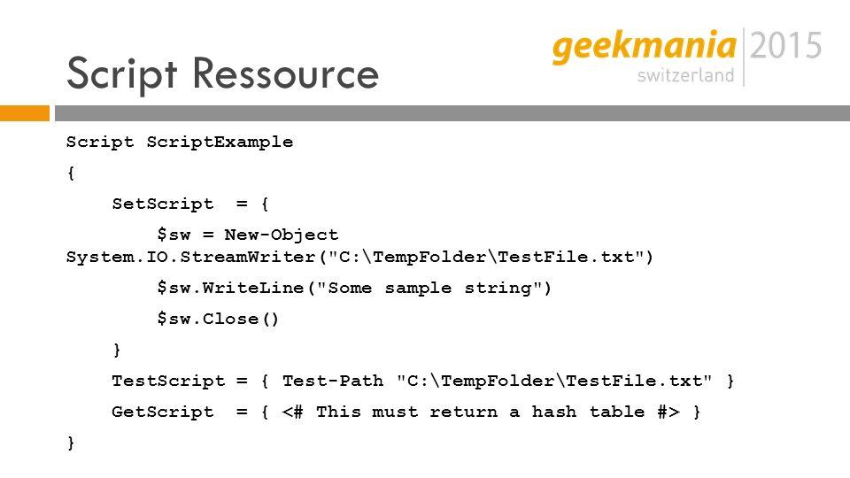 Script Ressource Script ScriptExample { SetScript = { $sw = New-Object System.IO.StreamWriter( C:\TempFolder\TestFile.txt ) $sw.WriteLine( Some sample string ) $sw.Close() } TestScript = { Test-Path C:\TempFolder\TestFile.txt } GetScript = { } }