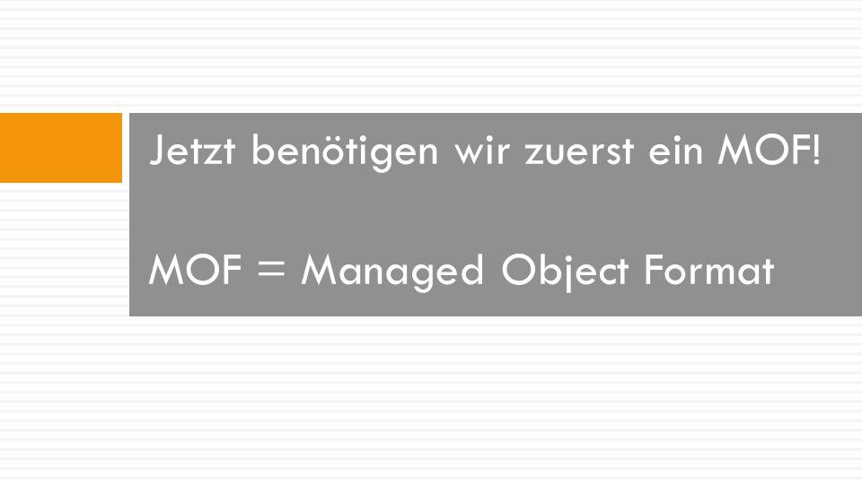 Jetzt benötigen wir zuerst ein MOF! MOF = Managed Object Format