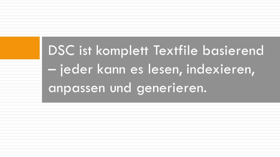 DSC ist komplett Textfile basierend – jeder kann es lesen, indexieren, anpassen und generieren.