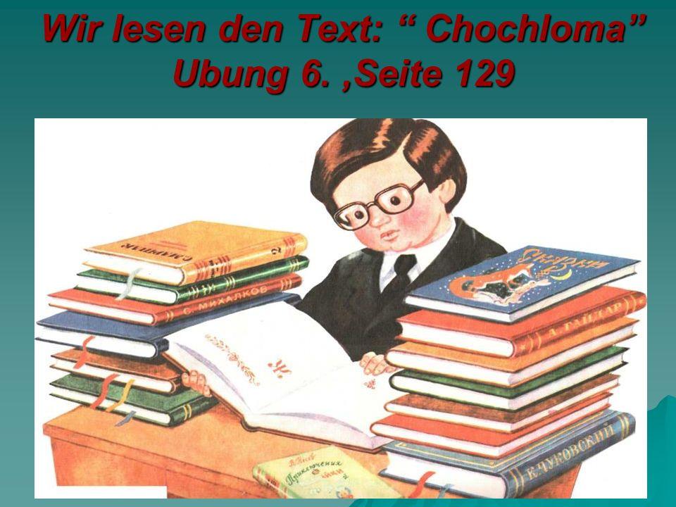 Wir lesen den Text: Chochloma Ubung 6.,Seite 129