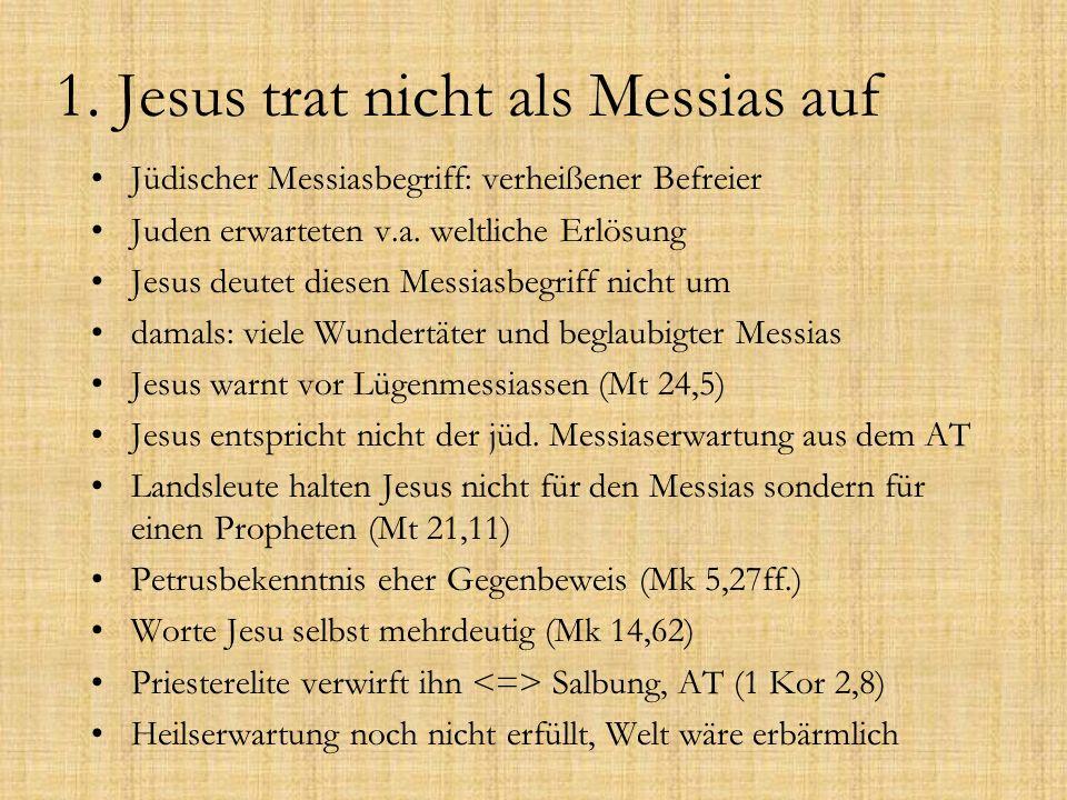 1. Jesus trat nicht als Messias auf Jüdischer Messiasbegriff: verheißener Befreier Juden erwarteten v.a. weltliche Erlösung Jesus deutet diesen Messia